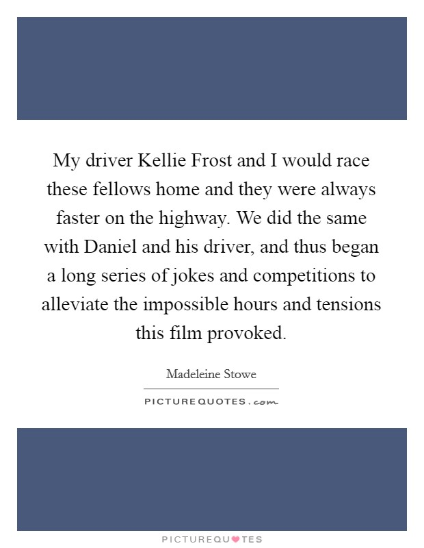 My driver Kellie Frost and I would race these fellows home and they were always faster on the highway. We did the same with Daniel and his driver, and thus began a long series of jokes and competitions to alleviate the impossible hours and tensions this film provoked Picture Quote #1