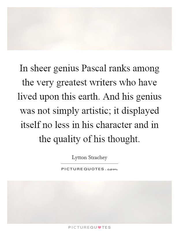 In sheer genius Pascal ranks among the very greatest writers who have lived upon this earth. And his genius was not simply artistic; it displayed itself no less in his character and in the quality of his thought Picture Quote #1