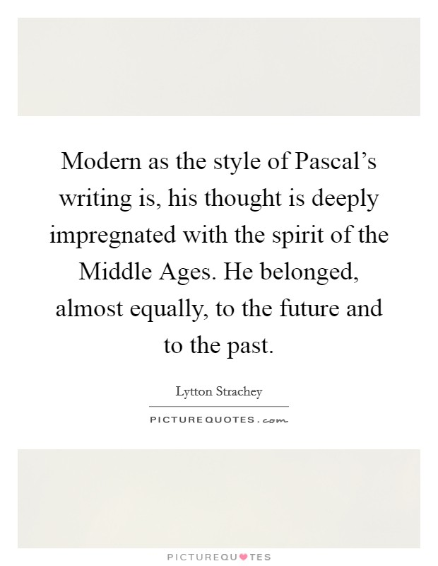 Modern as the style of Pascal's writing is, his thought is deeply impregnated with the spirit of the Middle Ages. He belonged, almost equally, to the future and to the past Picture Quote #1