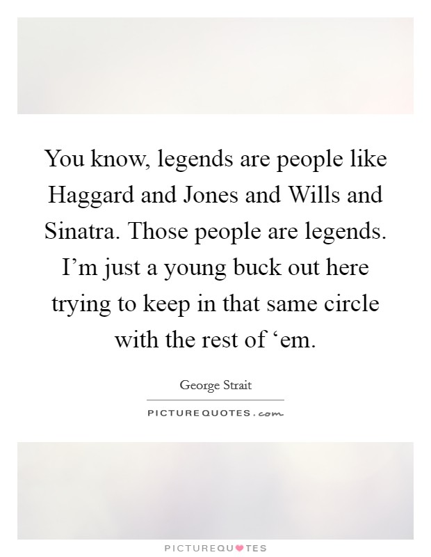 You know, legends are people like Haggard and Jones and Wills and Sinatra. Those people are legends. I'm just a young buck out here trying to keep in that same circle with the rest of 'em Picture Quote #1