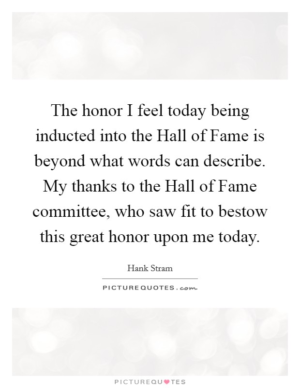 The honor I feel today being inducted into the Hall of Fame is beyond what words can describe. My thanks to the Hall of Fame committee, who saw fit to bestow this great honor upon me today Picture Quote #1