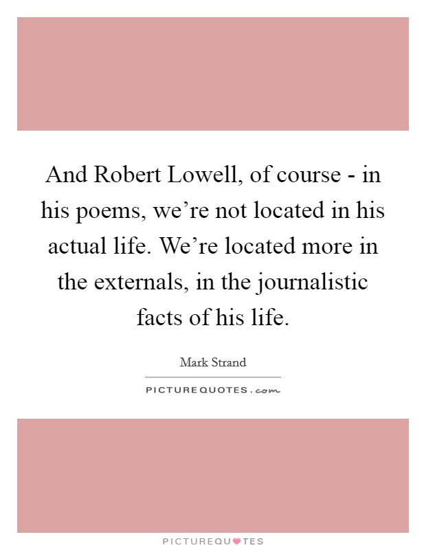 And Robert Lowell, of course - in his poems, we're not located in his actual life. We're located more in the externals, in the journalistic facts of his life Picture Quote #1