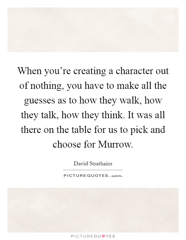 When you're creating a character out of nothing, you have to make all the guesses as to how they walk, how they talk, how they think. It was all there on the table for us to pick and choose for Murrow Picture Quote #1