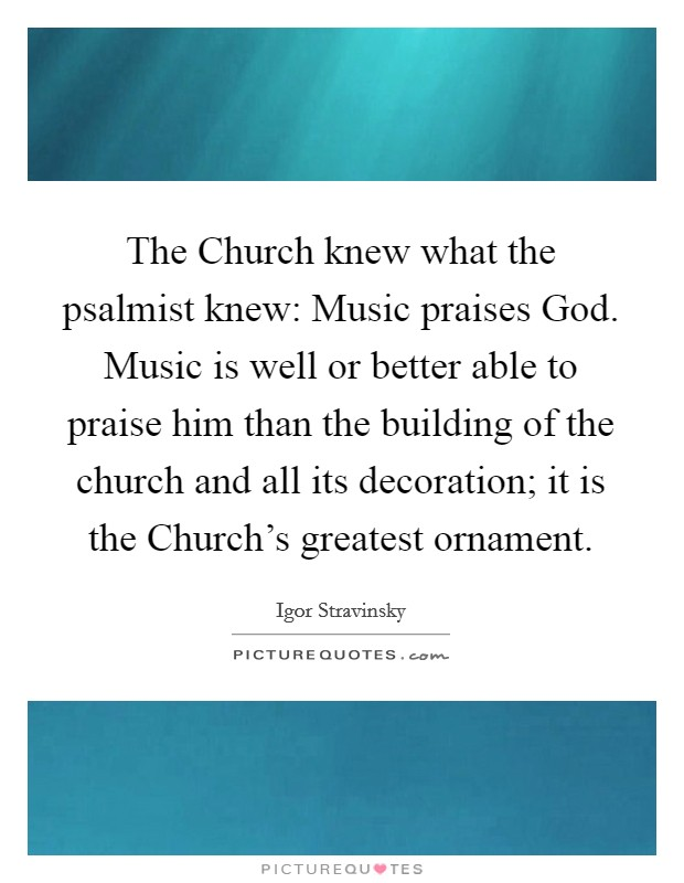 The Church knew what the psalmist knew: Music praises God. Music is well or better able to praise him than the building of the church and all its decoration; it is the Church's greatest ornament Picture Quote #1