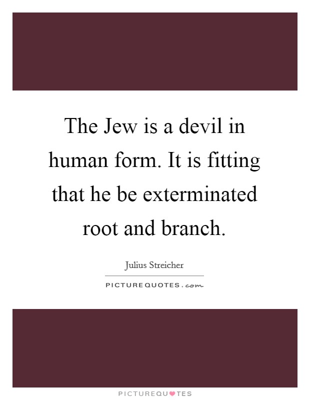 The Jew is a devil in human form. It is fitting that he be exterminated root and branch Picture Quote #1