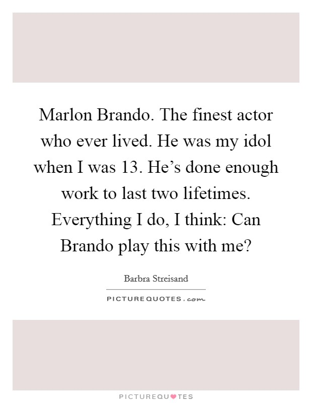 Marlon Brando. The finest actor who ever lived. He was my idol when I was 13. He's done enough work to last two lifetimes. Everything I do, I think: Can Brando play this with me? Picture Quote #1