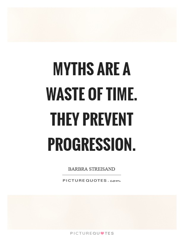 Myths are a waste of time. They prevent progression Picture Quote #1