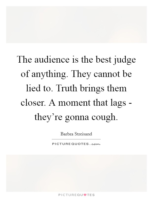 The audience is the best judge of anything. They cannot be lied to. Truth brings them closer. A moment that lags - they're gonna cough Picture Quote #1