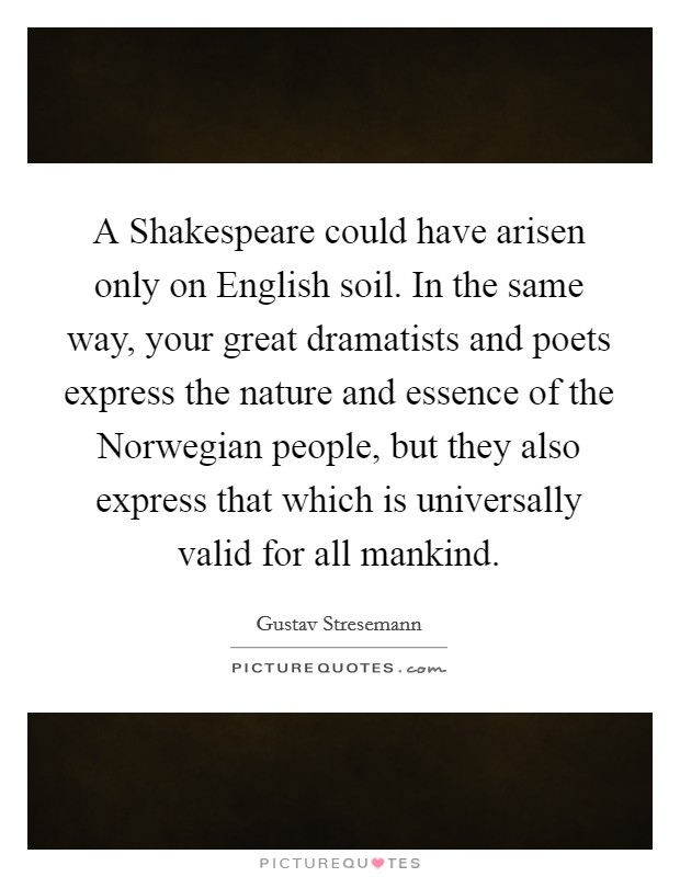 A Shakespeare could have arisen only on English soil. In the same way, your great dramatists and poets express the nature and essence of the Norwegian people, but they also express that which is universally valid for all mankind Picture Quote #1