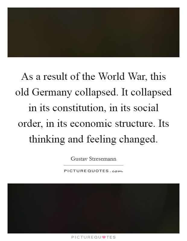 As a result of the World War, this old Germany collapsed. It collapsed in its constitution, in its social order, in its economic structure. Its thinking and feeling changed Picture Quote #1