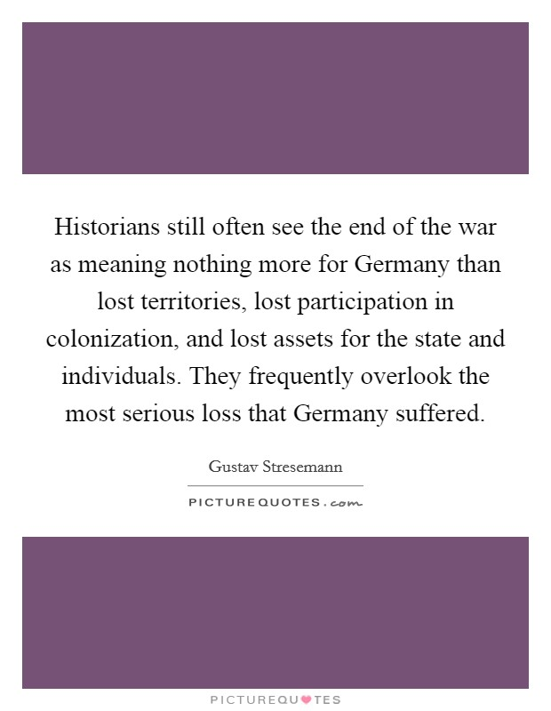 Historians still often see the end of the war as meaning nothing more for Germany than lost territories, lost participation in colonization, and lost assets for the state and individuals. They frequently overlook the most serious loss that Germany suffered Picture Quote #1