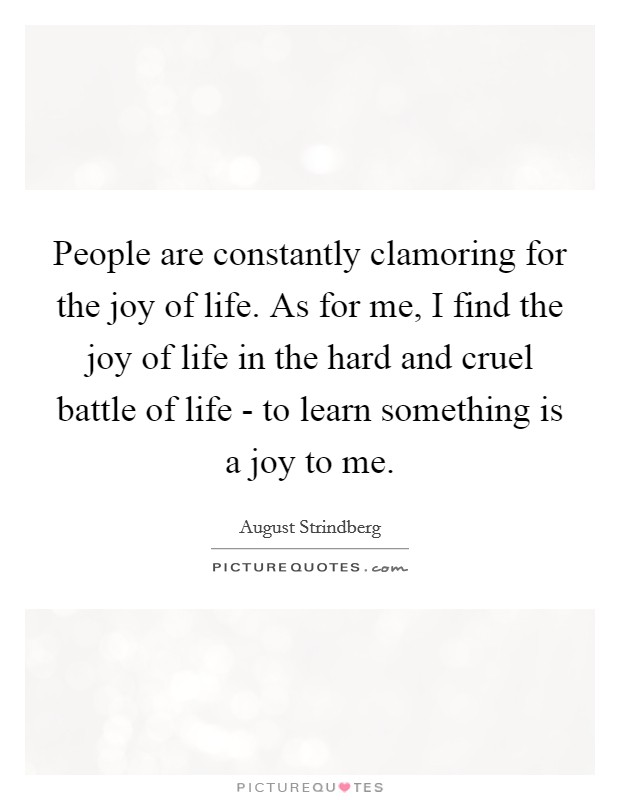 People are constantly clamoring for the joy of life. As for me, I find the joy of life in the hard and cruel battle of life - to learn something is a joy to me Picture Quote #1
