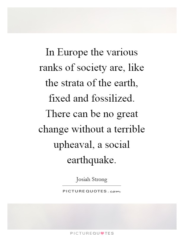 In Europe the various ranks of society are, like the strata of the earth, fixed and fossilized. There can be no great change without a terrible upheaval, a social earthquake Picture Quote #1