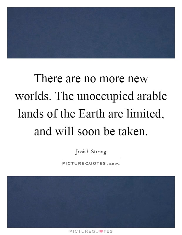 There are no more new worlds. The unoccupied arable lands of the Earth are limited, and will soon be taken Picture Quote #1