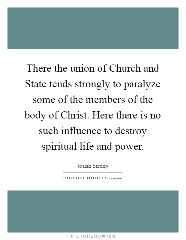 There the union of Church and State tends strongly to paralyze some of the members of the body of Christ. Here there is no such influence to destroy spiritual life and power Picture Quote #1