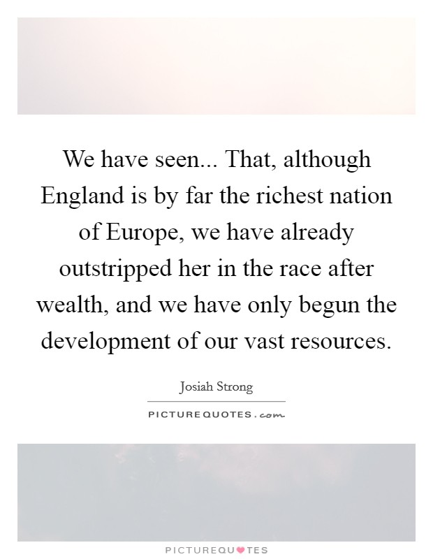 We have seen... That, although England is by far the richest nation of Europe, we have already outstripped her in the race after wealth, and we have only begun the development of our vast resources Picture Quote #1