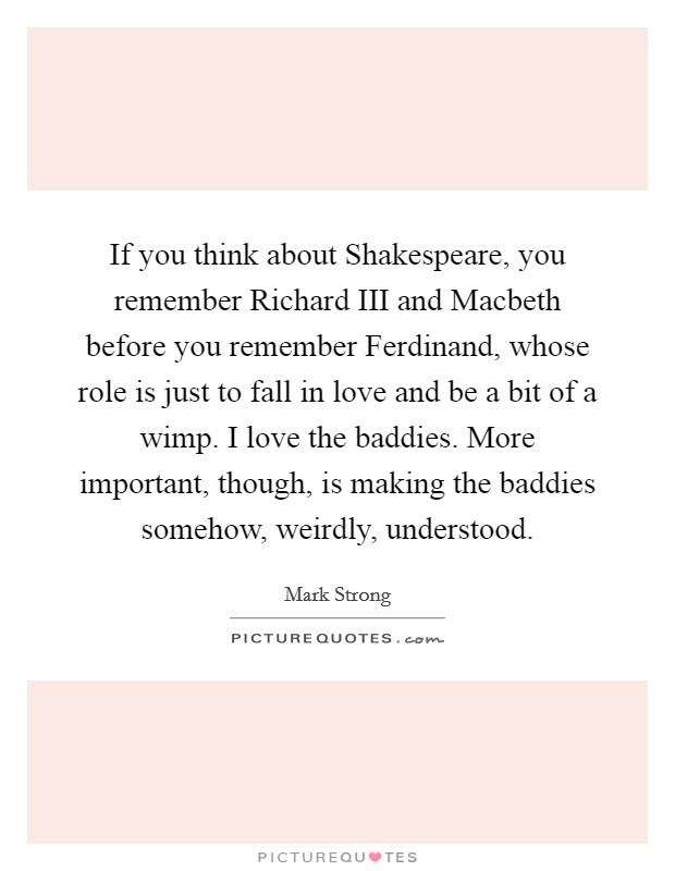 If you think about Shakespeare, you remember Richard III and Macbeth before you remember Ferdinand, whose role is just to fall in love and be a bit of a wimp. I love the baddies. More important, though, is making the baddies somehow, weirdly, understood Picture Quote #1