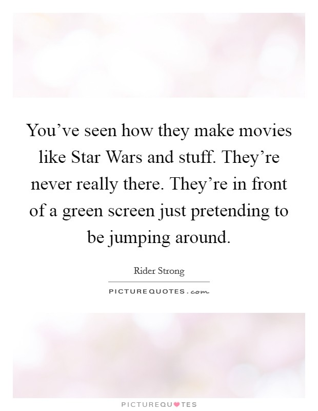 You've seen how they make movies like Star Wars and stuff. They're never really there. They're in front of a green screen just pretending to be jumping around Picture Quote #1