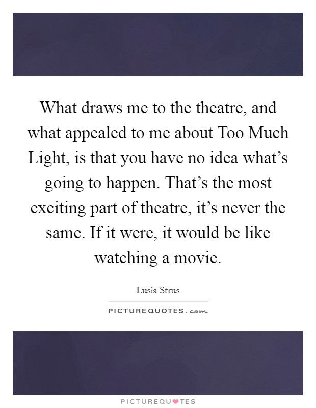 What draws me to the theatre, and what appealed to me about Too Much Light, is that you have no idea what's going to happen. That's the most exciting part of theatre, it's never the same. If it were, it would be like watching a movie Picture Quote #1