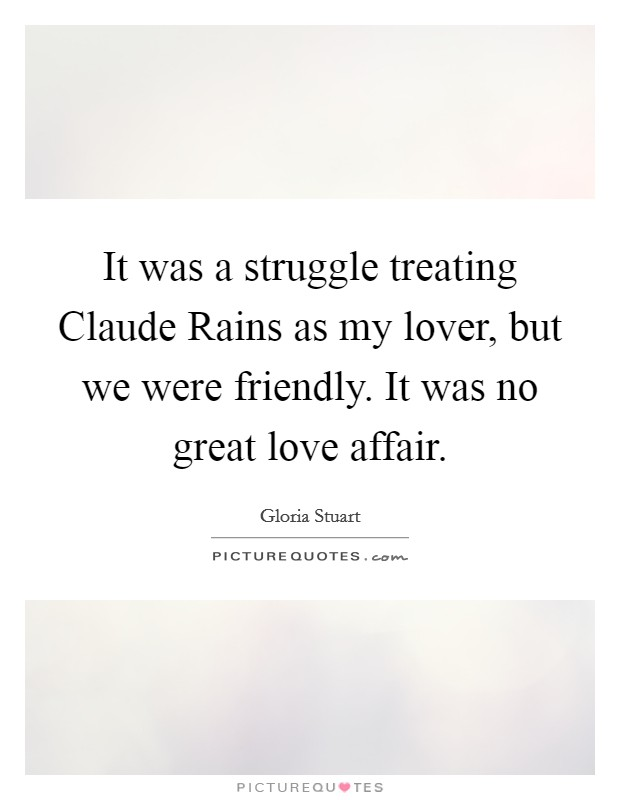 It was a struggle treating Claude Rains as my lover, but we were friendly. It was no great love affair Picture Quote #1