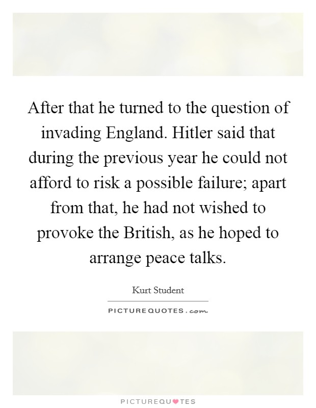 After that he turned to the question of invading England. Hitler said that during the previous year he could not afford to risk a possible failure; apart from that, he had not wished to provoke the British, as he hoped to arrange peace talks Picture Quote #1