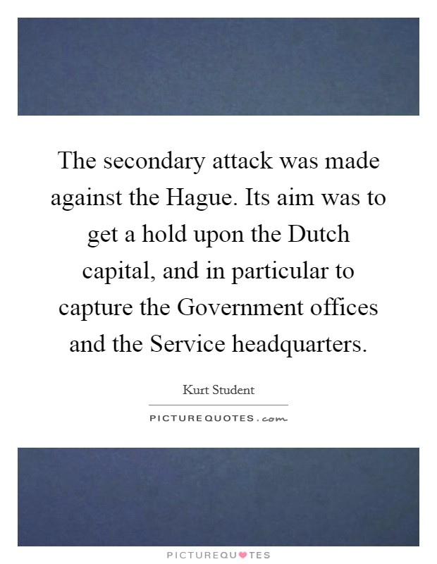 The secondary attack was made against the Hague. Its aim was to get a hold upon the Dutch capital, and in particular to capture the Government offices and the Service headquarters Picture Quote #1