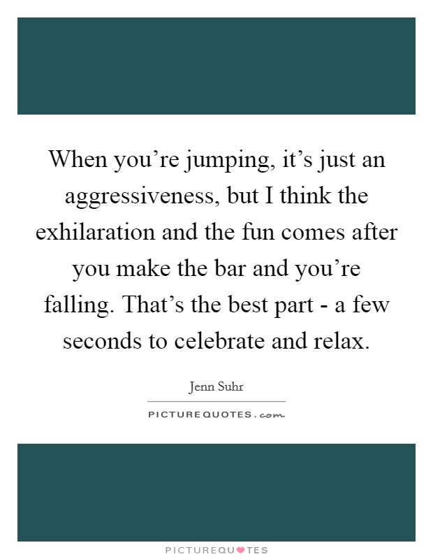 When you're jumping, it's just an aggressiveness, but I think the exhilaration and the fun comes after you make the bar and you're falling. That's the best part - a few seconds to celebrate and relax Picture Quote #1