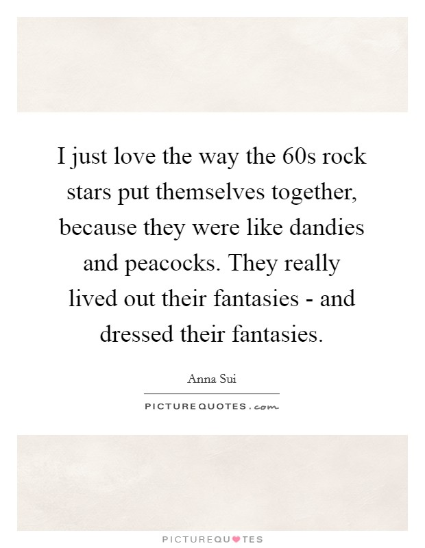 I just love the way the  60s rock stars put themselves together, because they were like dandies and peacocks. They really lived out their fantasies - and dressed their fantasies Picture Quote #1