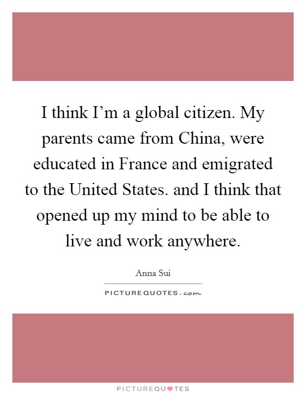 I think I'm a global citizen. My parents came from China, were educated in France and emigrated to the United States. and I think that opened up my mind to be able to live and work anywhere Picture Quote #1