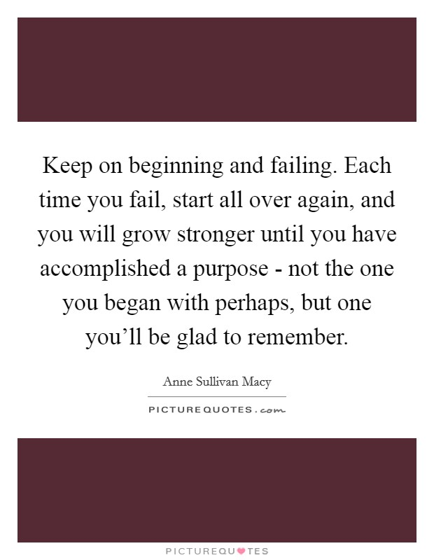 Keep on beginning and failing. Each time you fail, start all over again, and you will grow stronger until you have accomplished a purpose - not the one you began with perhaps, but one you'll be glad to remember Picture Quote #1