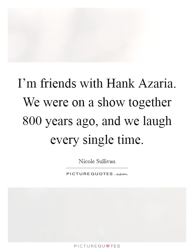 I'm friends with Hank Azaria. We were on a show together 800 years ago, and we laugh every single time Picture Quote #1