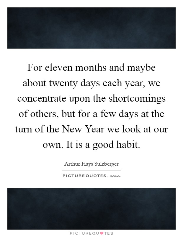For eleven months and maybe about twenty days each year, we concentrate upon the shortcomings of others, but for a few days at the turn of the New Year we look at our own. It is a good habit Picture Quote #1