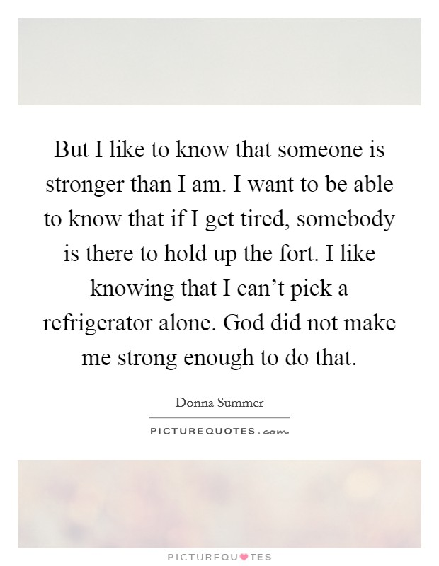 But I like to know that someone is stronger than I am. I want to be able to know that if I get tired, somebody is there to hold up the fort. I like knowing that I can't pick a refrigerator alone. God did not make me strong enough to do that Picture Quote #1