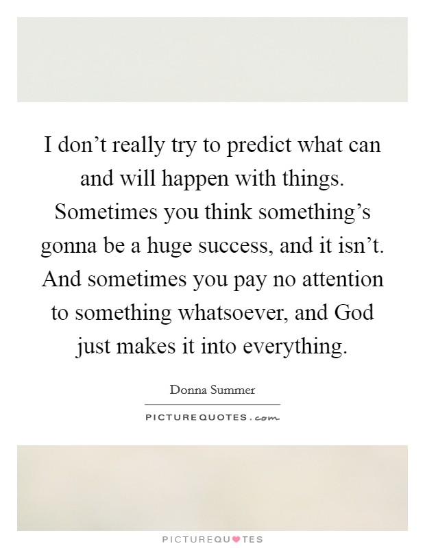 I don't really try to predict what can and will happen with things. Sometimes you think something's gonna be a huge success, and it isn't. And sometimes you pay no attention to something whatsoever, and God just makes it into everything Picture Quote #1