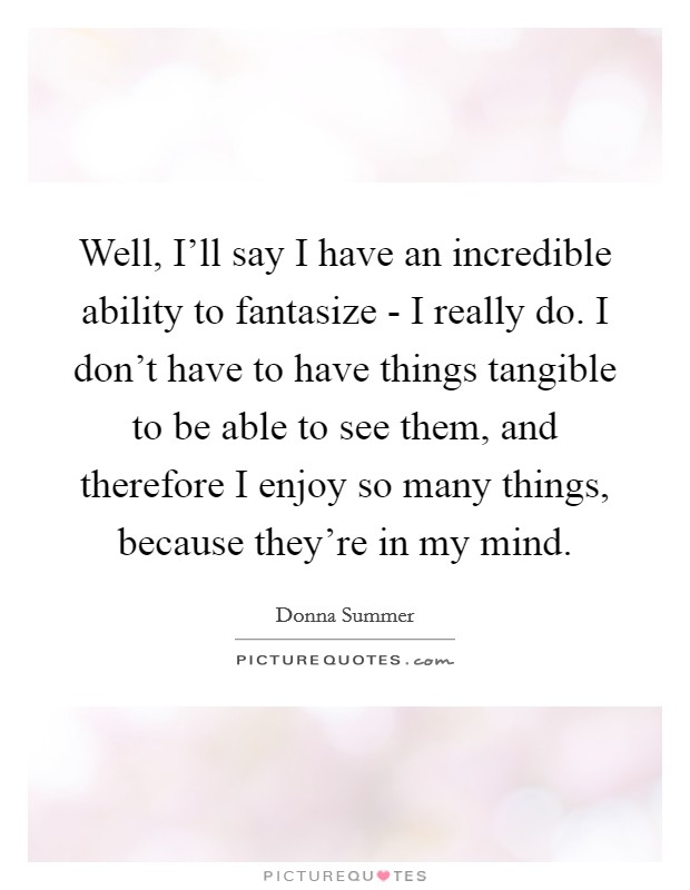 Well, I'll say I have an incredible ability to fantasize - I really do. I don't have to have things tangible to be able to see them, and therefore I enjoy so many things, because they're in my mind Picture Quote #1