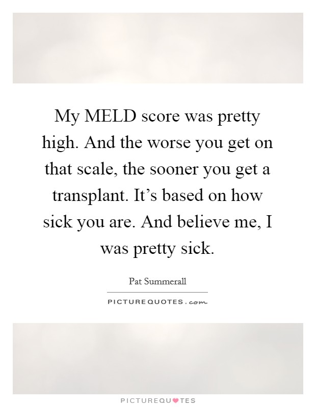My MELD score was pretty high. And the worse you get on that scale, the sooner you get a transplant. It's based on how sick you are. And believe me, I was pretty sick Picture Quote #1
