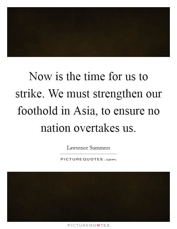 Now is the time for us to strike. We must strengthen our foothold in Asia, to ensure no nation overtakes us Picture Quote #1