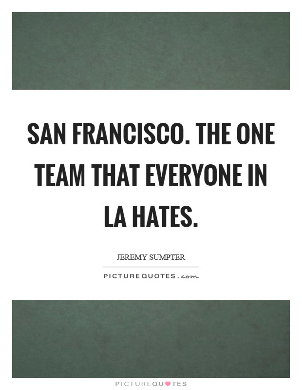 San Francisco. The one team that everyone in LA hates Picture Quote #1