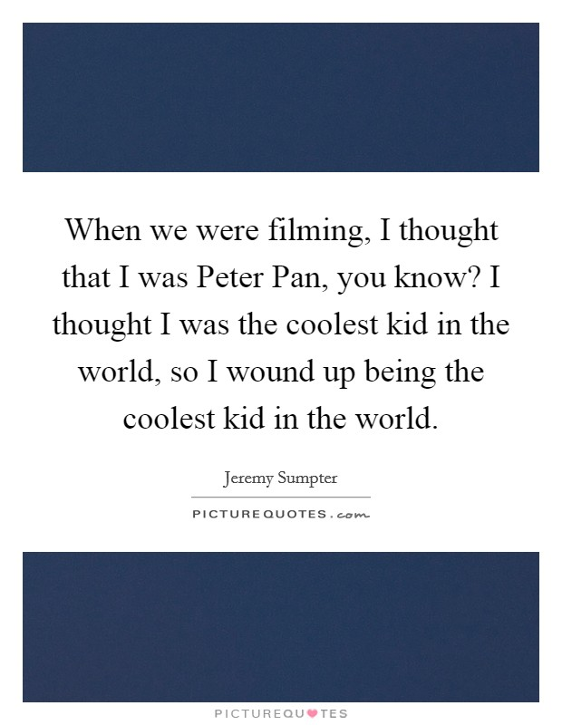 When we were filming, I thought that I was Peter Pan, you know? I thought I was the coolest kid in the world, so I wound up being the coolest kid in the world Picture Quote #1