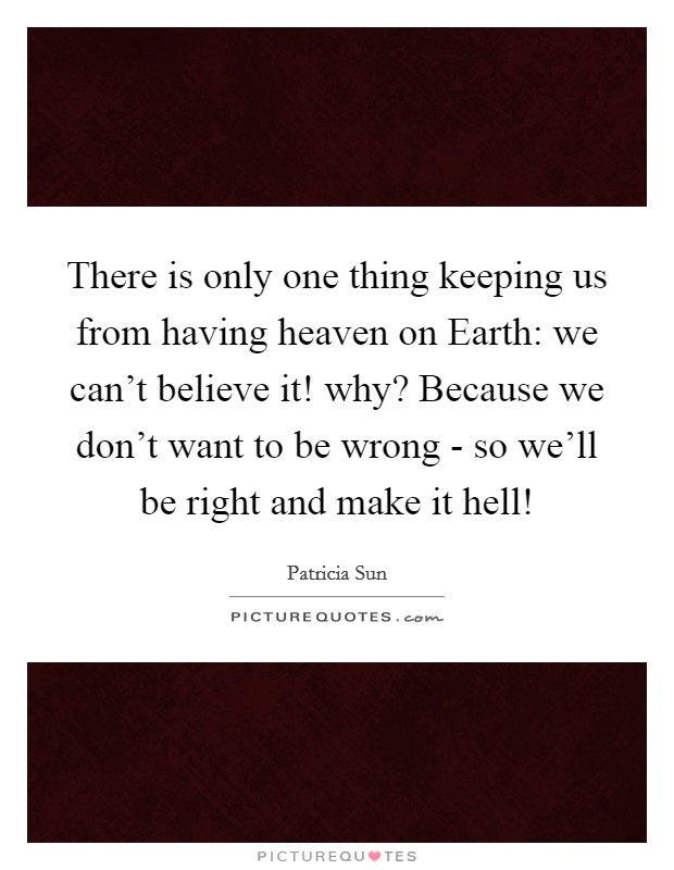 There is only one thing keeping us from having heaven on Earth: we can't believe it! why? Because we don't want to be wrong - so we'll be right and make it hell! Picture Quote #1