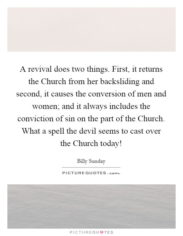 A revival does two things. First, it returns the Church from her backsliding and second, it causes the conversion of men and women; and it always includes the conviction of sin on the part of the Church. What a spell the devil seems to cast over the Church today! Picture Quote #1