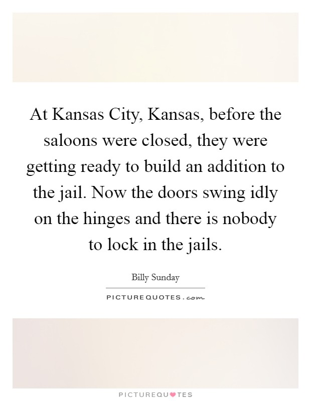 At Kansas City, Kansas, before the saloons were closed, they were getting ready to build an addition to the jail. Now the doors swing idly on the hinges and there is nobody to lock in the jails Picture Quote #1
