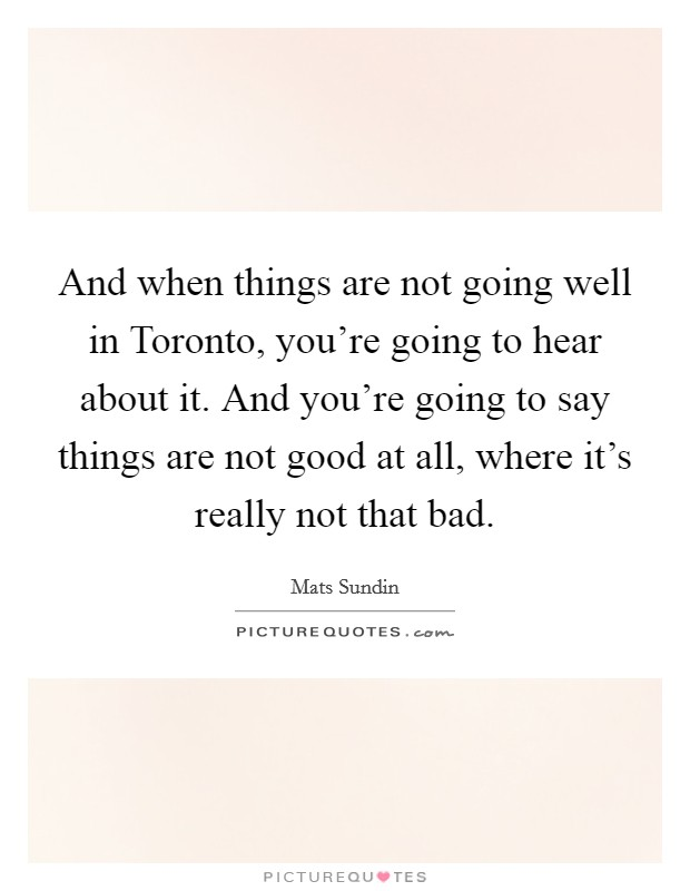 And when things are not going well in Toronto, you're going to hear about it. And you're going to say things are not good at all, where it's really not that bad Picture Quote #1