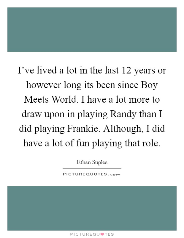 I've lived a lot in the last 12 years or however long its been since Boy Meets World. I have a lot more to draw upon in playing Randy than I did playing Frankie. Although, I did have a lot of fun playing that role Picture Quote #1