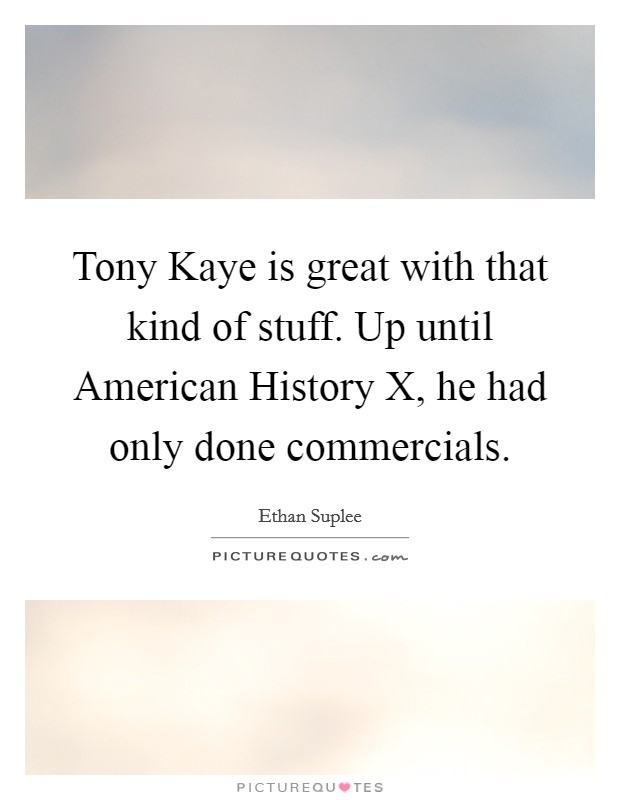Tony Kaye is great with that kind of stuff. Up until American History X, he had only done commercials Picture Quote #1