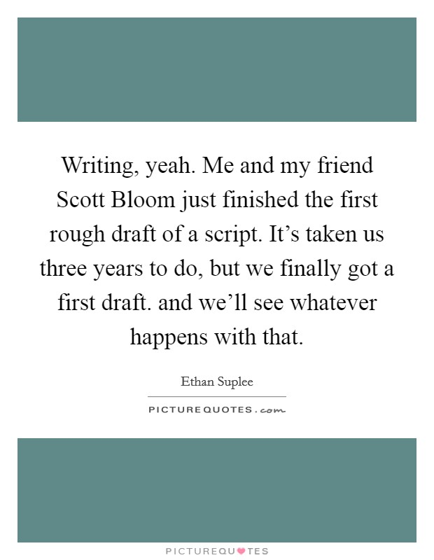 Writing, yeah. Me and my friend Scott Bloom just finished the first rough draft of a script. It's taken us three years to do, but we finally got a first draft. and we'll see whatever happens with that Picture Quote #1