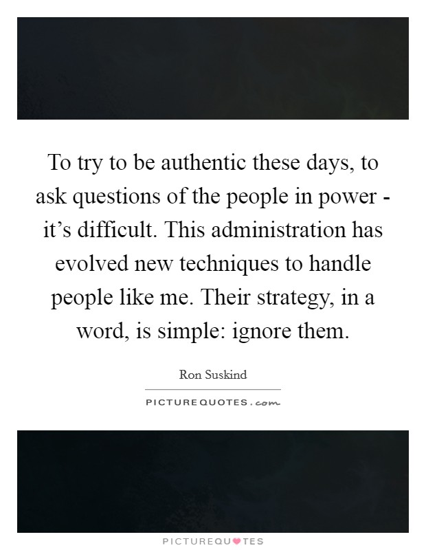 To try to be authentic these days, to ask questions of the people in power - it's difficult. This administration has evolved new techniques to handle people like me. Their strategy, in a word, is simple: ignore them Picture Quote #1