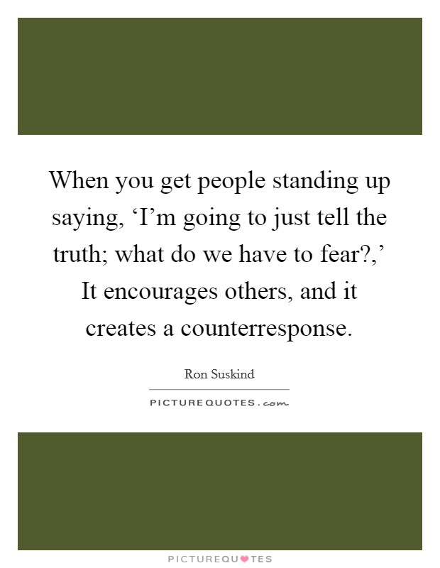 When you get people standing up saying, 'I'm going to just tell the truth; what do we have to fear?,' It encourages others, and it creates a counterresponse Picture Quote #1