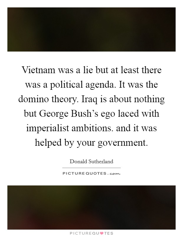 Vietnam was a lie but at least there was a political agenda. It was the domino theory. Iraq is about nothing but George Bush's ego laced with imperialist ambitions. and it was helped by your government Picture Quote #1