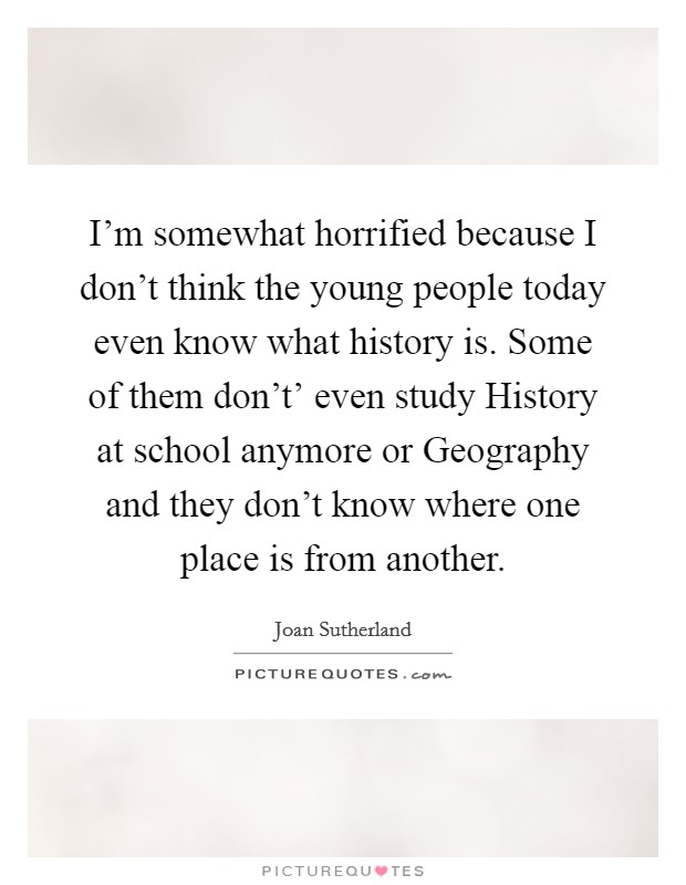 I'm somewhat horrified because I don't think the young people today even know what history is. Some of them don't' even study History at school anymore or Geography and they don't know where one place is from another Picture Quote #1